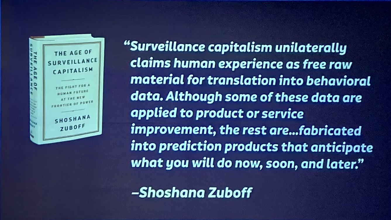 The age of surveillance capitalism unilaterally claims human experience as free raw material for translation into behavioural data [which] are declared as a proprietary behavioural surplus, fed into advanced manufacturing processes known as 'machine intelligence', and fabricated into prediction products that anticipate what you will do now, soon, and later