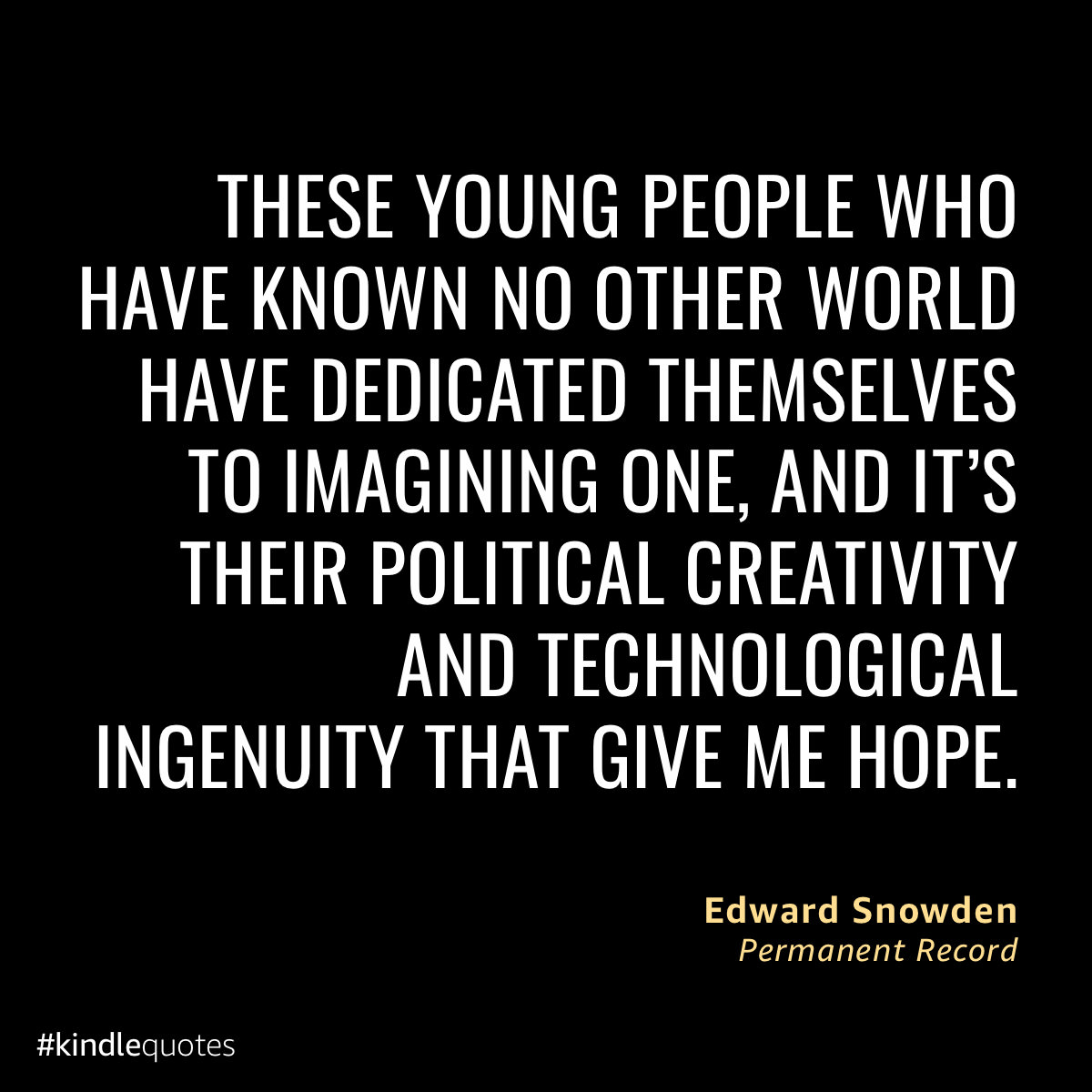 "Quote: ""These young people who have known no other world have dedicated themselves to imagining one, and it's their political creativity and technological ingenuity that gives me hope"" -- Edward Snowden"